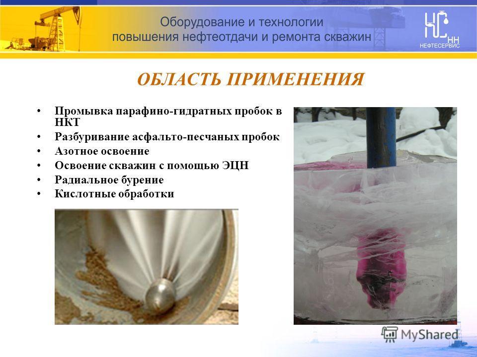 ОБЛАСТЬ ПРИМЕНЕНИЯ Промывка парафино-гидратных пробок в НКТ Разбуривание асфальто-песчаных пробок Азотное освоение Освоение скважин с помощью ЭЦН Радиальное бурение Кислотные обработки