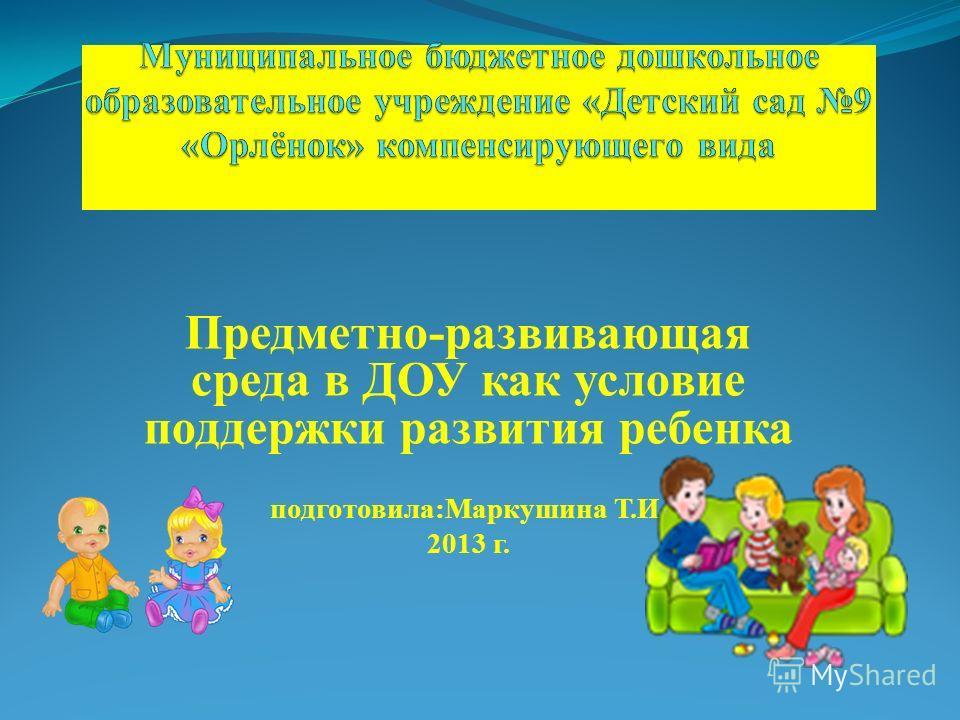 Предметно-развивающая среда в ДОУ как условие поддержки развития ребенка подготовила:Маркушина Т.И. 2013 г.