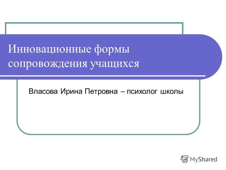 Инновационные формы сопровождения учащихся Власова Ирина Петровна – психолог школы