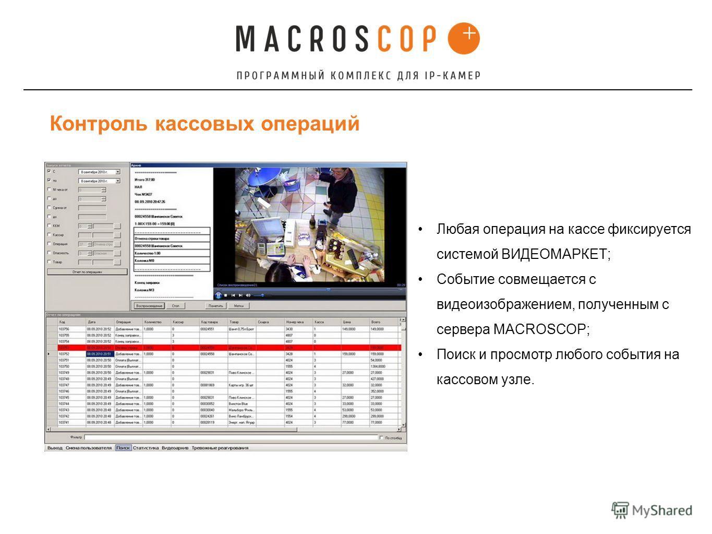 Контроль кассовых операций Любая операция на кассе фиксируется системой ВИДЕОМАРКЕТ; Событие совмещается с видеоизображением, полученным с сервера MACROSCOP; Поиск и просмотр любого события на кассовом узле.