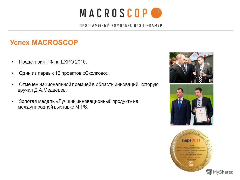 Успех MACROSCOP Представил РФ на EXPO 2010; Один из первых 16 проектов «Сколково»; Отмечен национальной премией в области инноваций, которую вручил Д.А.Медведев; Золотая медаль «Лучший инновационный продукт» на международной выставке MIPS.