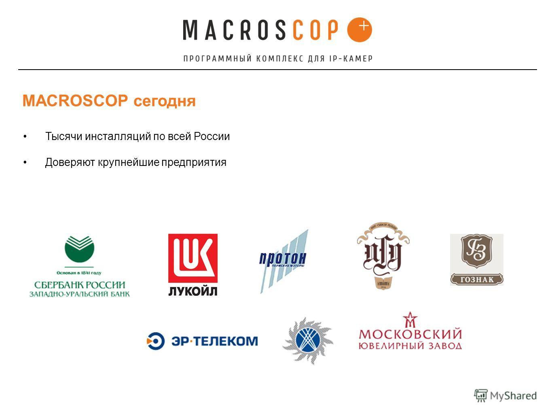 Тысячи инсталляций по всей России Доверяют крупнейшие предприятия MACROSCOP сегодня