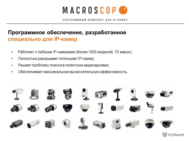 Работает с любыми IP-камерами (более 1200 моделей, 75 марок); Полностью раскрывает потенциал IP-камер; Решает проблему поиска в гигантских видеоархивах; Обеспечивает максимальную вычислительную эффективность. Программное обеспечение, разработанное сп