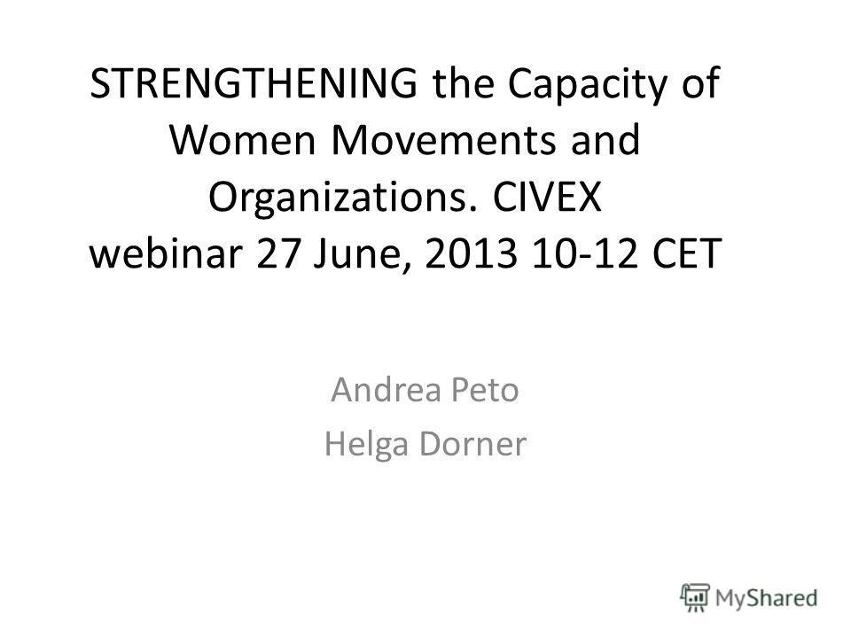 STRENGTHENING the Capacity of Women Movements and Organizations. CIVEX webinar 27 June, 2013 10-12 CET Andrea Peto Helga Dorner