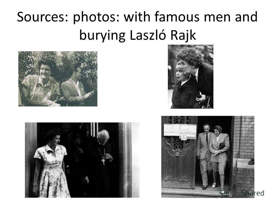 Sources: photos: with famous men and burying Laszló Rajk