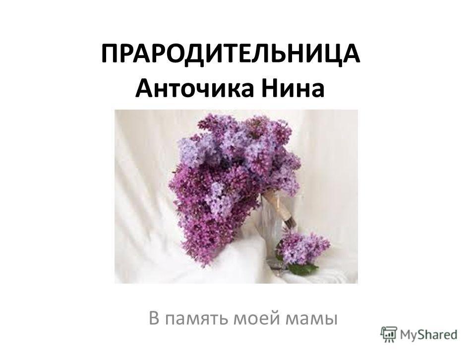 ПРАРОДИТЕЛЬНИЦА Анточика Нина В память моей мамы