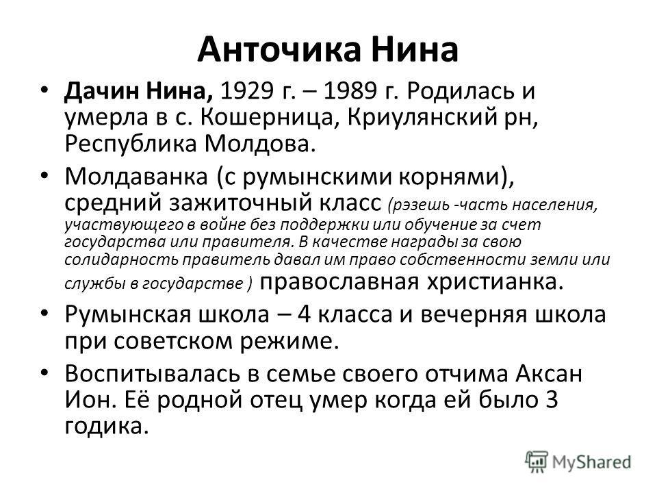 Анточика Нина Дачин Нина, 1929 г. – 1989 г. Родилась и умерла в с. Кошерница, Криулянский рн, Республика Молдова. Молдаванка (с румынскими корнями), средний зажиточный класс (рэзешь -часть населения, участвующего в войне без поддержки или обучение за