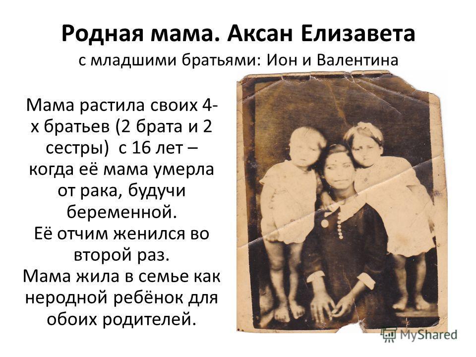 Родная мама. Аксан Елизавета с младшими братьями: Ион и Валентина Мама растила своих 4- х братьев (2 брата и 2 сестры) с 16 лет – когда её мама умерла от рака, будучи беременной. Её отчим женился во второй раз. Мама жила в семье как неродной ребёнок
