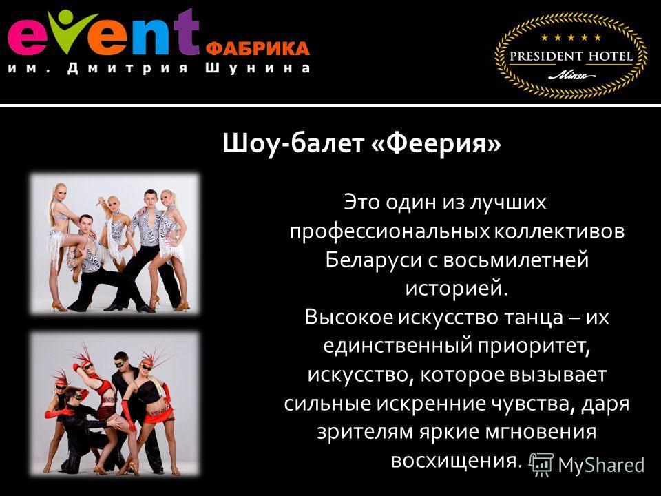 Это один из лучших профессиональных коллективов Беларуси с восьмилетней историей. Высокое искусство танца – их единственный приоритет, искусство, которое вызывает сильные искренние чувства, даря зрителям яркие мгновения восхищения. Шоу-балет «Феерия»