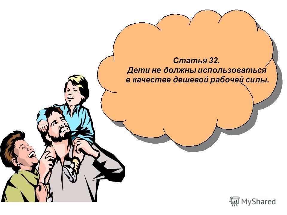 Статья 32. Дети не должны использоваться в качестве дешевой рабочей силы.