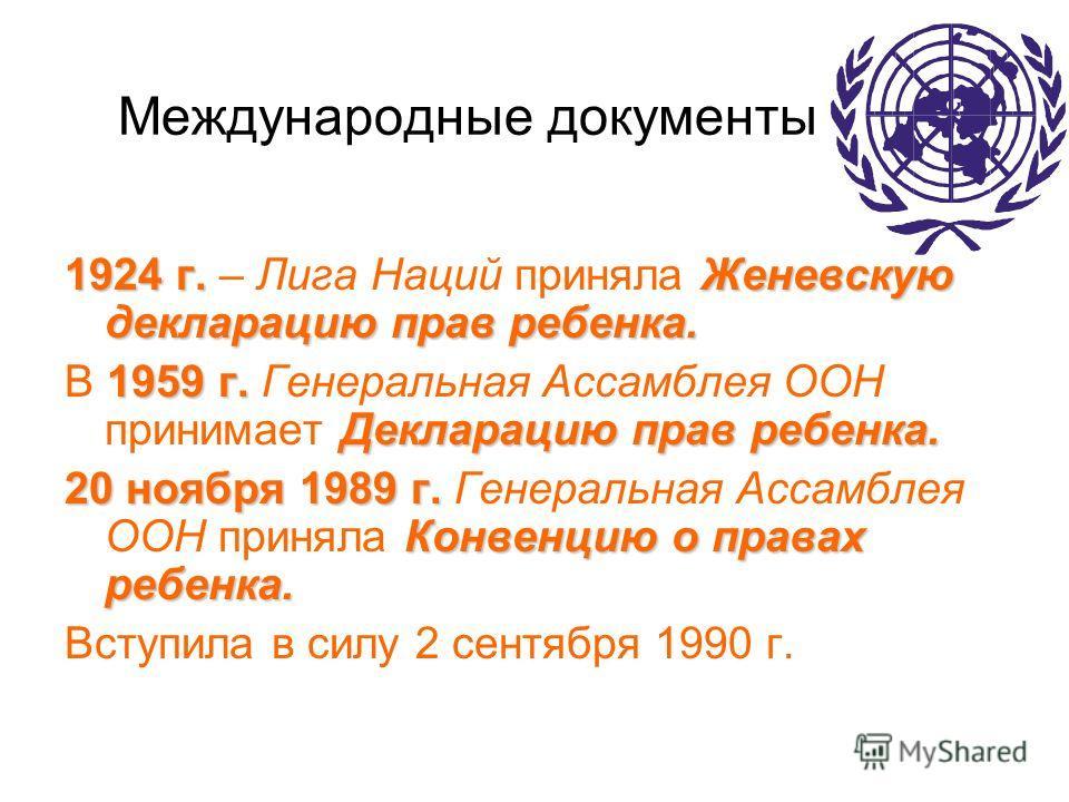 Международные документы 1924 г.Женевскую декларацию прав ребенка. 1924 г. – Лига Наций приняла Женевскую декларацию прав ребенка. 1959 г. Декларацию прав ребенка. В 1959 г. Генеральная Ассамблея ООН принимает Декларацию прав ребенка. 20 ноября 1989 г