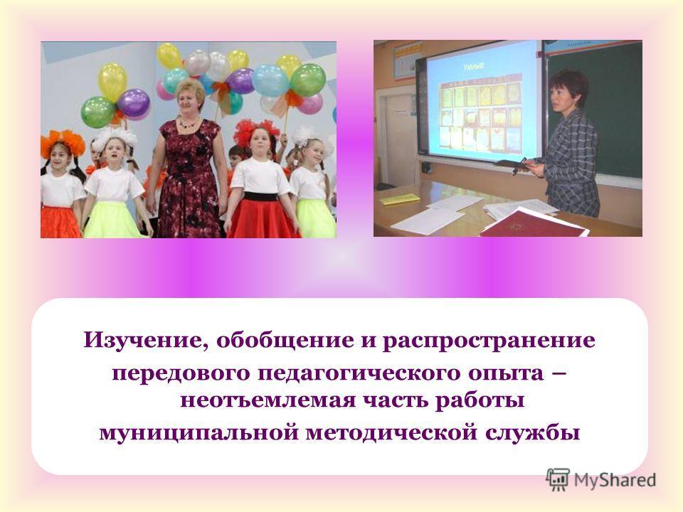 Изучение, обобщение и распространение передового педагогического опыта – неотъемлемая часть работы муниципальной методической службы