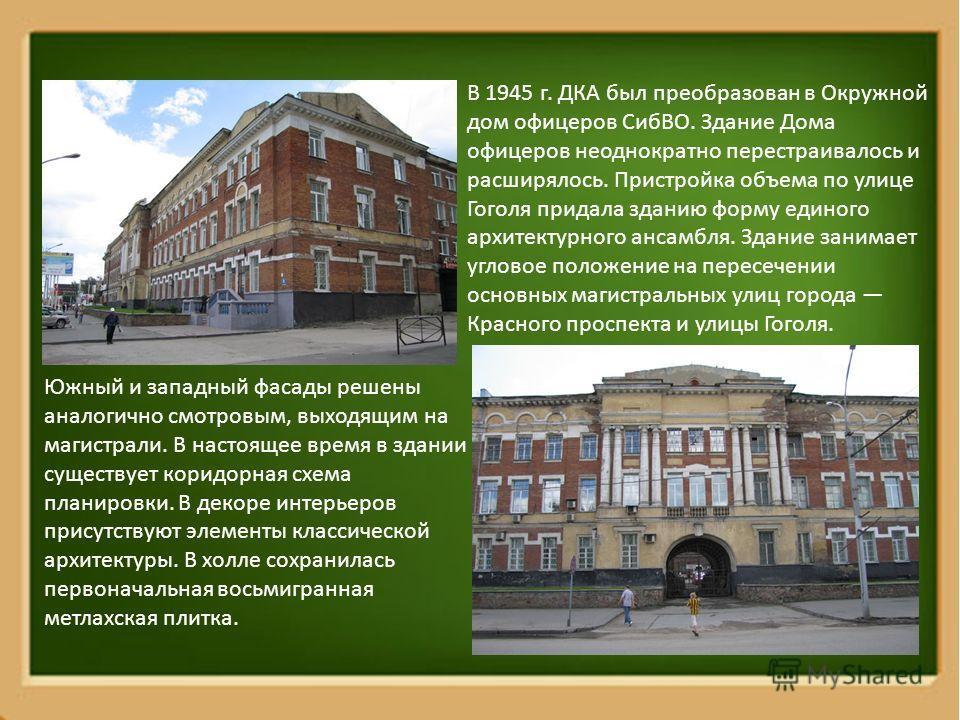 В 1945 г. ДКА был преобразован в Окружной дом офицеров СибВО. Здание Дома офицеров неоднократно перестраивалось и расширялось. Пристройка объема по улице Гоголя придала зданию форму единого архитектурного ансамбля. Здание занимает угловое положение н
