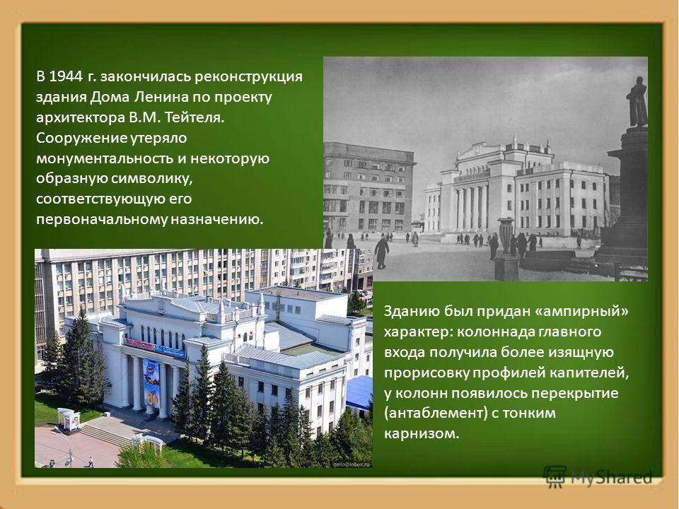 В 1944 г. закончилась реконструкция здания Дома Ленина по проекту архитектора В.М. Тейтеля. Сооружение утеряло монументальность и некоторую образную символику, соответствующую его первоначальному назначению. Зданию был придан «ампирный» характер: кол