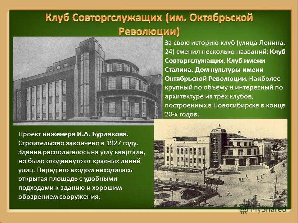 За свою историю клуб (улица Ленина, 24) сменил несколько названий: Клуб Совторгслужащих. Клуб имени Сталина. Дом культуры имени Октябрьской Революции. Наиболее крупный по объёму и интересный по архитектуре из трёх клубов, построенных в Новосибирске в