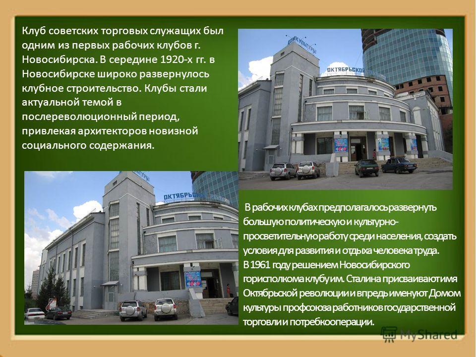 Клуб советских торговых служащих был одним из первых рабочих клубов г. Новосибирска. В середине 1920-х гг. в Новосибирске широко развернулось клубное строительство. Клубы стали актуальной темой в послереволюционный период, привлекая архитекторов нови
