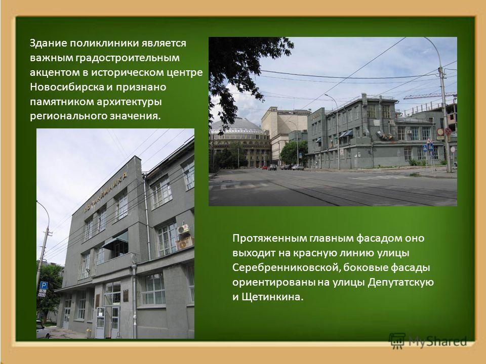 Здание поликлиники является важным градостроительным акцентом в историческом центре Новосибирска и признано памятником архитектуры регионального значения. Протяженным главным фасадом оно выходит на красную линию улицы Серебренниковской, боковые фасад