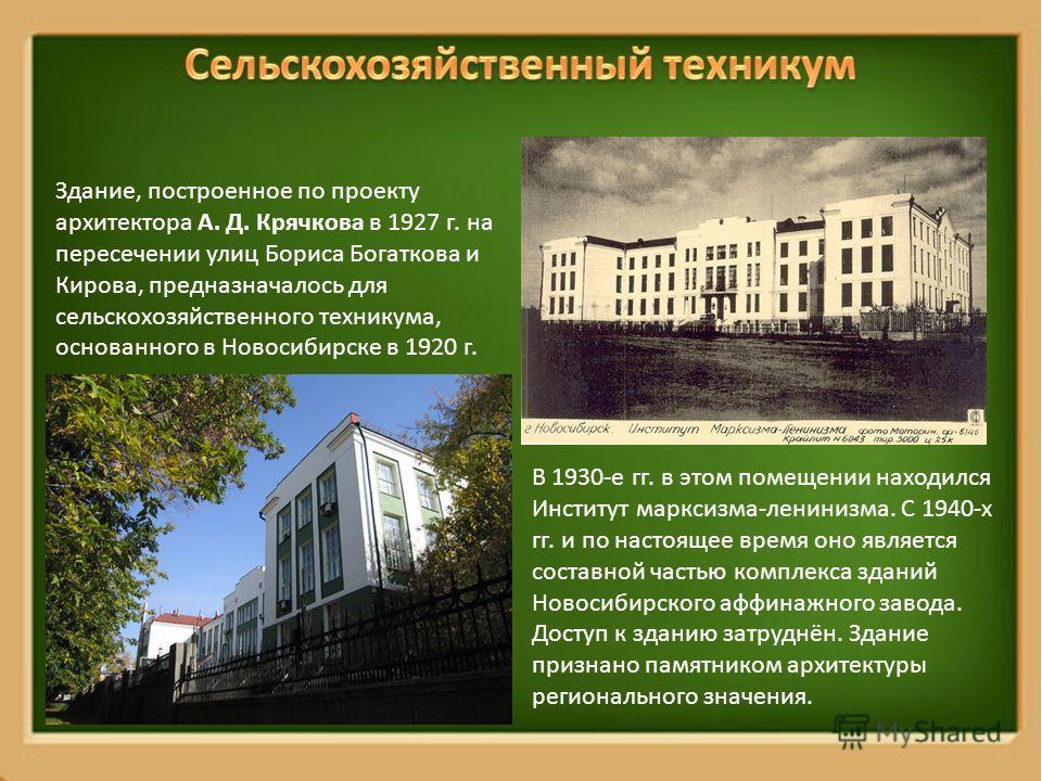 Здание, построенное по проекту архитектора А. Д. Крячкова в 1927 г. на пересечении улиц Бориса Богаткова и Кирова, предназначалось для сельскохозяйственного техникума, основанного в Новосибирске в 1920 г. В 1930-е гг. в этом помещении находился Инсти