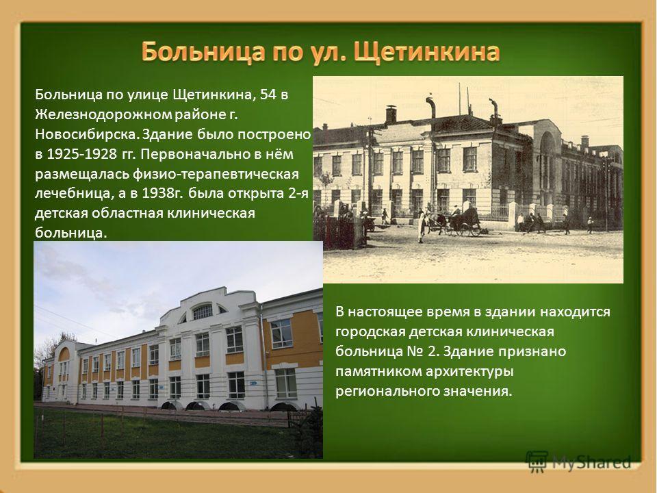 Больница по улице Щетинкина, 54 в Железнодорожном районе г. Новосибирска. Здание было построено в 1925-1928 гг. Первоначально в нём размещалась физио-терапевтическая лечебница, а в 1938г. была открыта 2-я детская областная клиническая больница. В нас