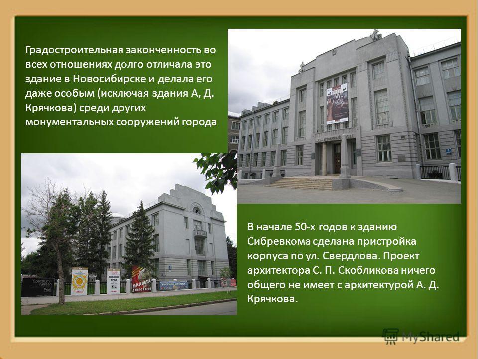 Градостроительная законченность во всех отношениях долго отличала это здание в Новосибирске и делала его даже особым (исключая здания А, Д. Крячкова) среди других монументальных сооружений города В начале 50-х годов к зданию Сибревкома сделана пристр