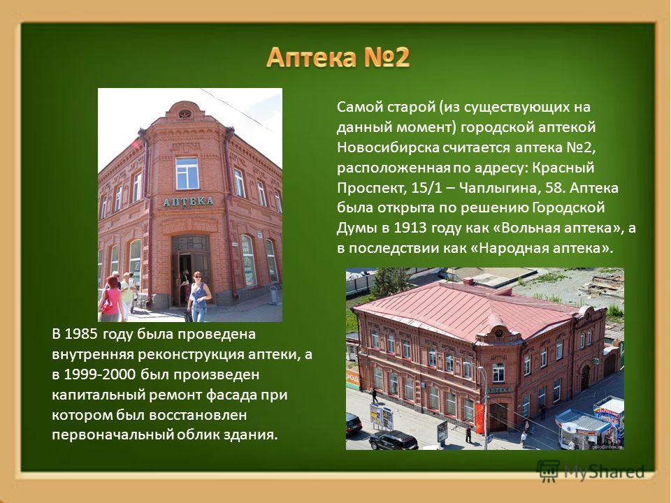 Самой старой (из существующих на данный момент) городской аптекой Новосибирска считается аптека 2, расположенная по адресу: Красный Проспект, 15/1 – Чаплыгина, 58. Аптека была открыта по решению Городской Думы в 1913 году как «Вольная аптека», а в по