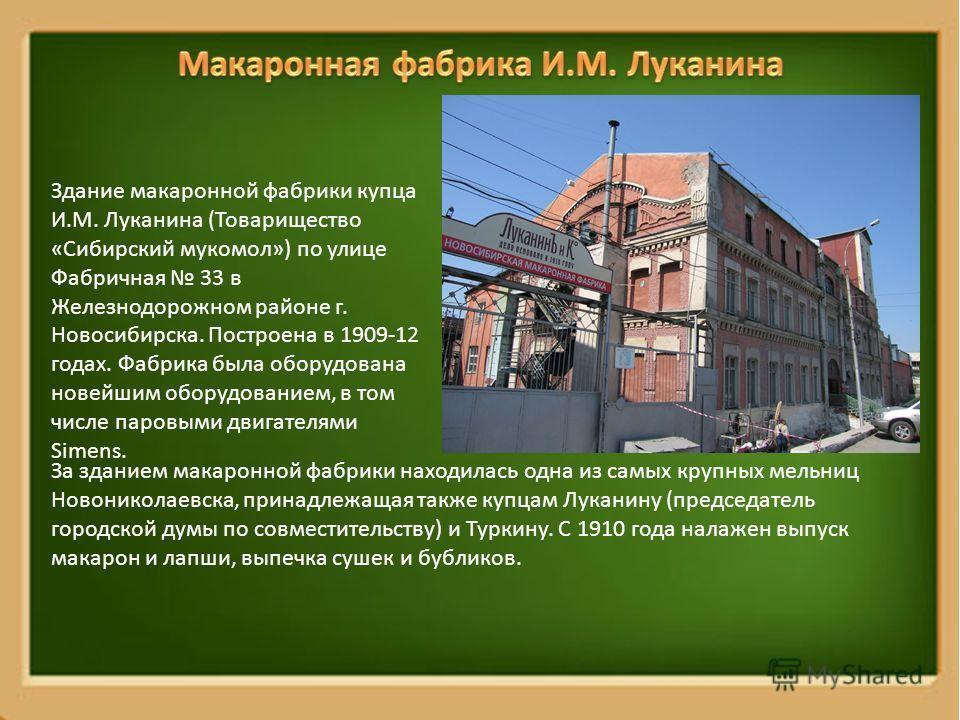 Здание макаронной фабрики купца И.М. Луканина (Товарищество «Сибирский мукомол») по улице Фабричная 33 в Железнодорожном районе г. Новосибирска. Построена в 1909-12 годах. Фабрика была оборудована новейшим оборудованием, в том числе паровыми двигател