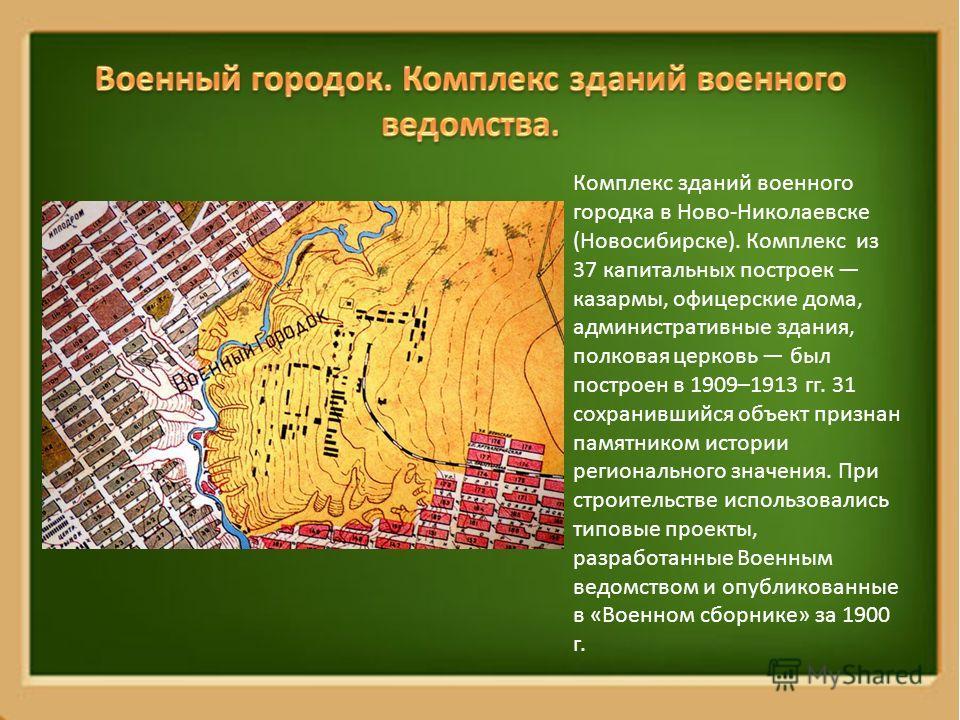 Комплекс зданий военного городка в Ново-Николаевске (Новосибирске). Комплекс из 37 капитальных построек казармы, офицерские дома, административные здания, полковая церковь был построен в 1909–1913 гг. 31 сохранившийся объект признан памятником истори