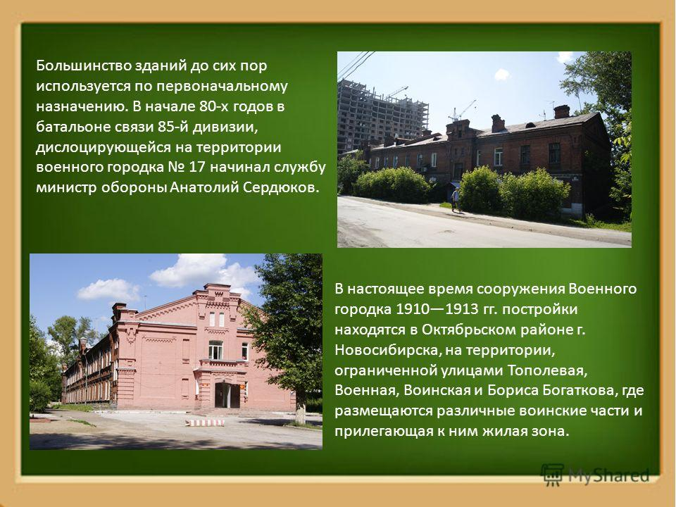 Большинство зданий до сих пор используется по первоначальному назначению. В начале 80-х годов в батальоне связи 85-й дивизии, дислоцирующейся на территории военного городка 17 начинал службу министр обороны Анатолий Сердюков. В настоящее время сооруж