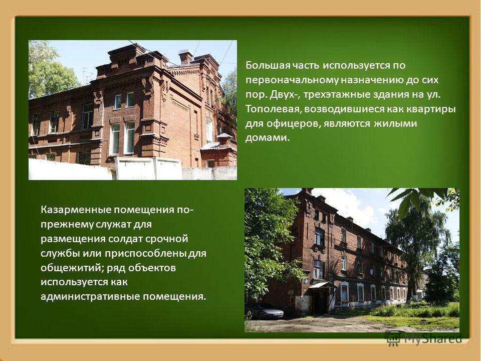 Большая часть используется по первоначальному назначению до сих пор. Двух-, трехэтажные здания на ул. Тополевая, возводившиеся как квартиры для офицеров, являются жилыми домами. Казарменные помещения по- прежнему служат для размещения солдат срочной