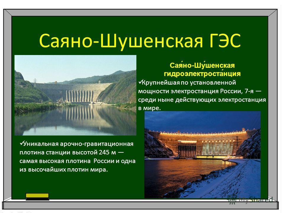 Саяно-Шушенская ГЭС Сая́но-Шу́шенская гидроэлектроста́нция Крупнейшая по установленной мощности электростанция России, 7-я среди ныне действующих электростанция в мире. Уникальная арочно-гравитационная плотина станции высотой 245 м самая высокая плот