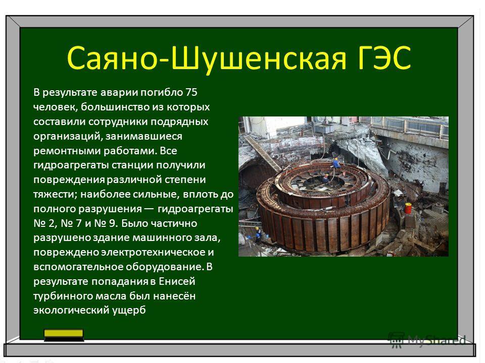 Саяно-Шушенская ГЭС В результате аварии погибло 75 человек, большинство из которых составили сотрудники подрядных организаций, занимавшиеся ремонтными работами. Все гидроагрегаты станции получили повреждения различной степени тяжести; наиболее сильны