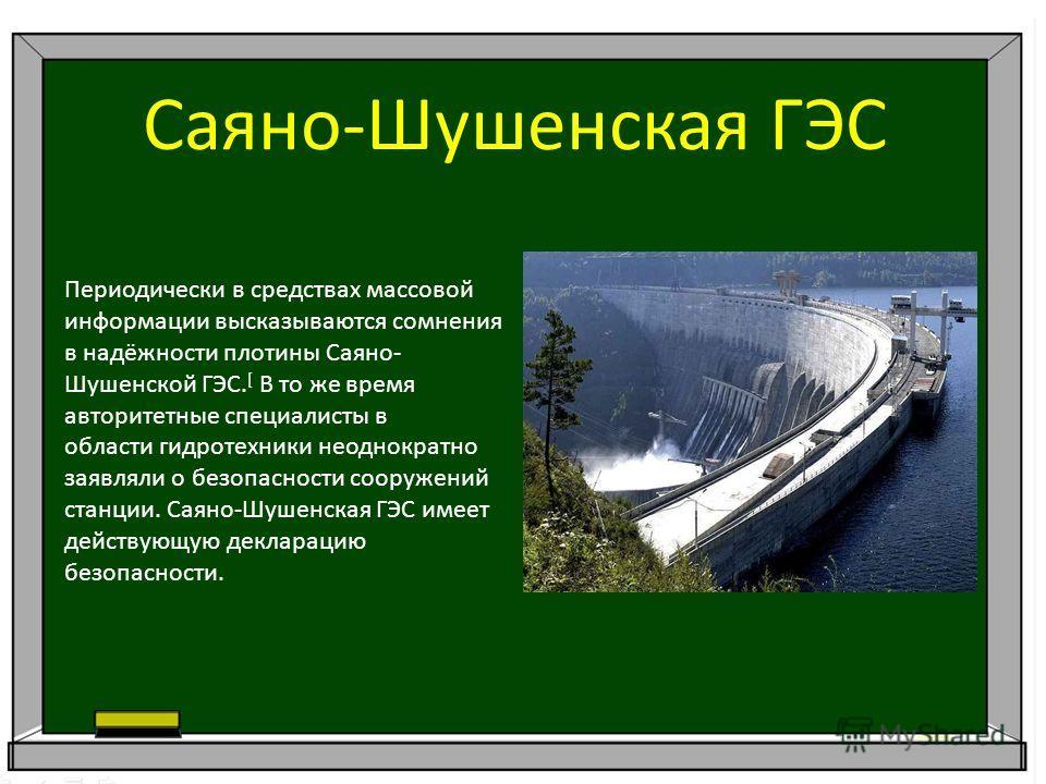 Саяно-Шушенская ГЭС Периодически в средствах массовой информации высказываются сомнения в надёжности плотины Саяно- Шушенской ГЭС. [ В то же время авторитетные специалисты в области гидротехники неоднократно заявляли о безопасности сооружений станции