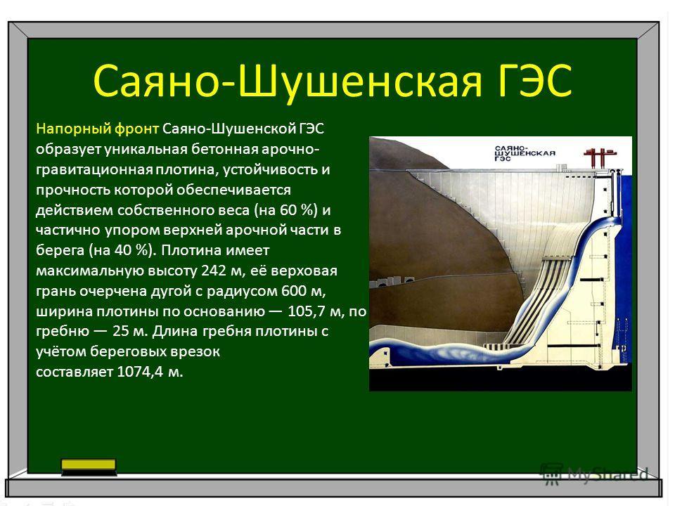 Саяно-Шушенская ГЭС Напорный фронт Саяно-Шушенской ГЭС образует уникальная бетонная арочно- гравитационная плотина, устойчивость и прочность которой обеспечивается действием собственного веса (на 60 %) и частично упором верхней арочной части в берега