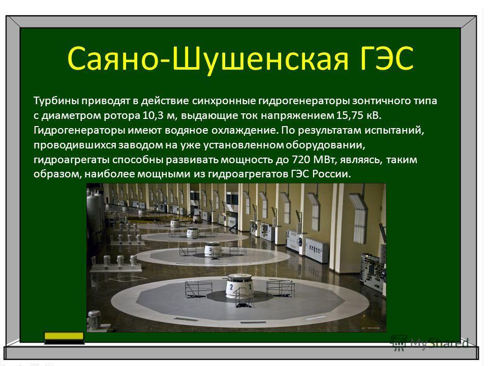 Саяно-Шушенская ГЭС Турбины приводят в действие синхронные гидрогенераторы зонтичного типа с диаметром ротора 10,3 м, выдающие ток напряжением 15,75 кВ. Гидрогенераторы имеют водяное охлаждение. По результатам испытаний, проводившихся заводом на уже