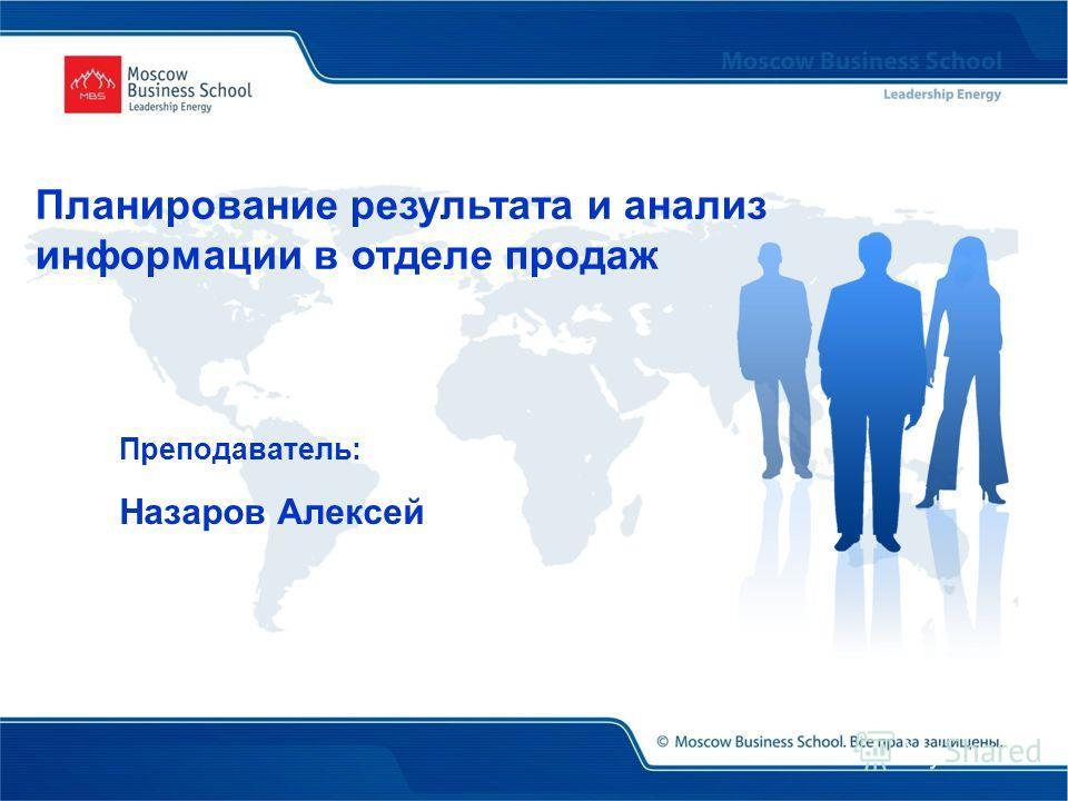 Преподаватель: Назаров Алексей Планирование результата и анализ информации в отделе продаж