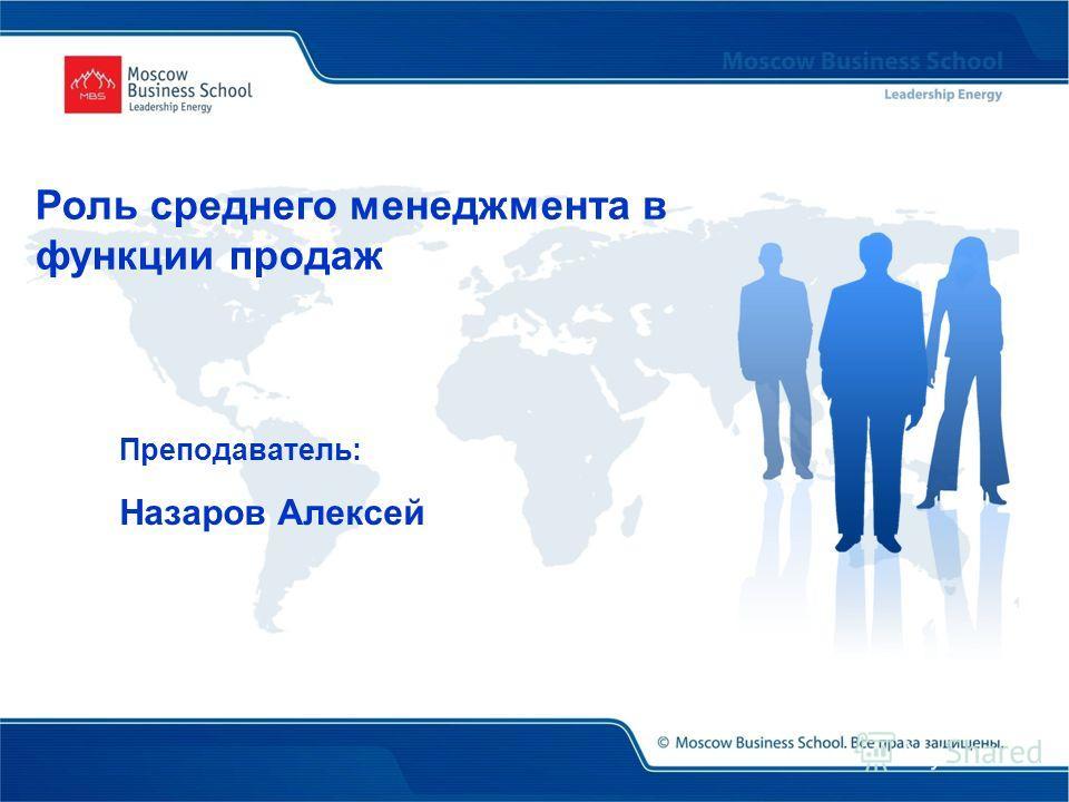 Преподаватель: Назаров Алексей Роль среднего менеджмента в функции продаж