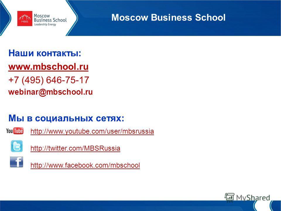 Moscow Business School Наши контакты: www.mbschool.ru +7 (495) 646-75-17 webinar@mbschool.ru Мы в социальных сетях: http://www.youtube.com/user/mbsrussia http://twitter.com/MBSRussia http://www.facebook.com/mbschool