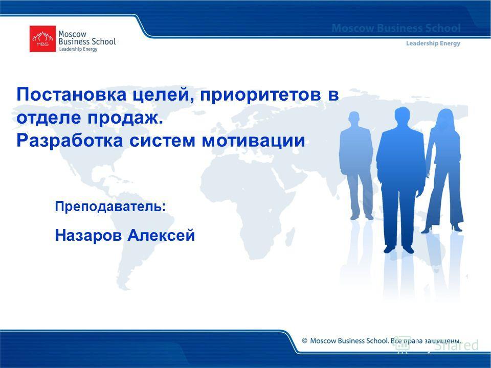 Преподаватель: Назаров Алексей Постановка целей, приоритетов в отделе продаж. Разработка систем мотивации