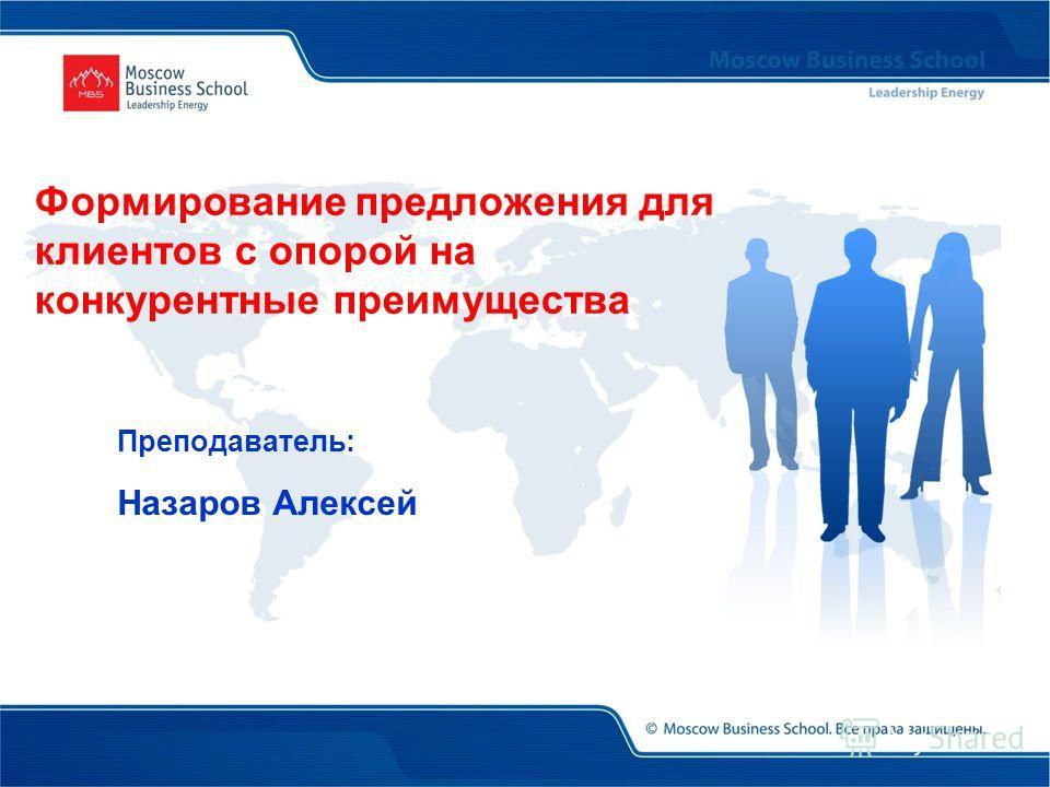 Преподаватель: Назаров Алексей Формирование предложения для клиентов с опорой на конкурентные преимущества