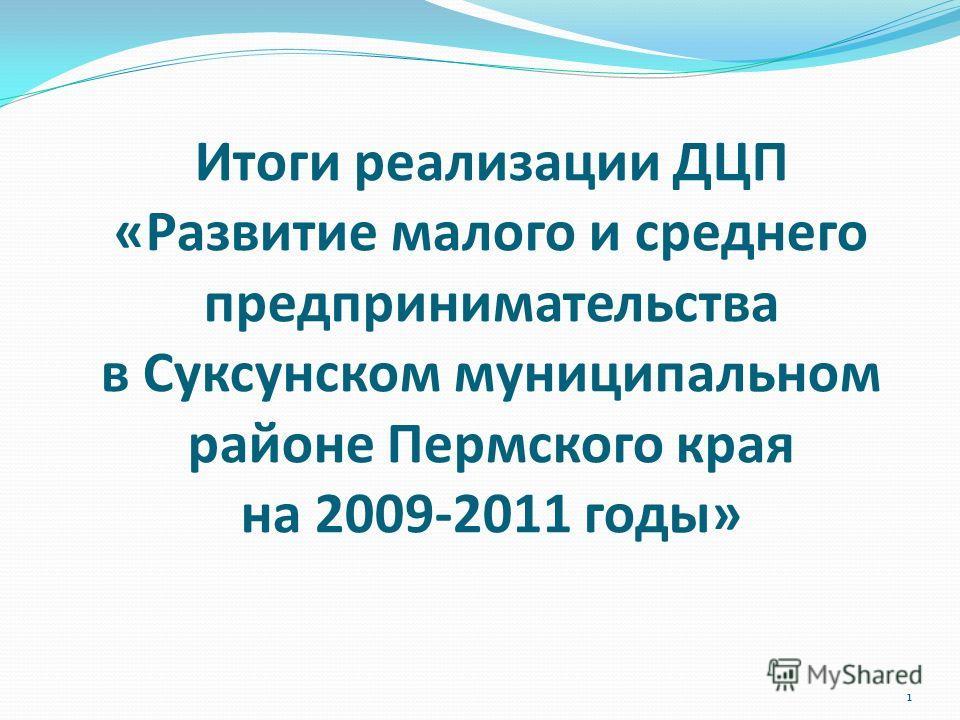 Итоги реализации ДЦП «Развитие малого и среднего предпринимательства в Суксунском муниципальном районе Пермского края на 2009-2011 годы» 1