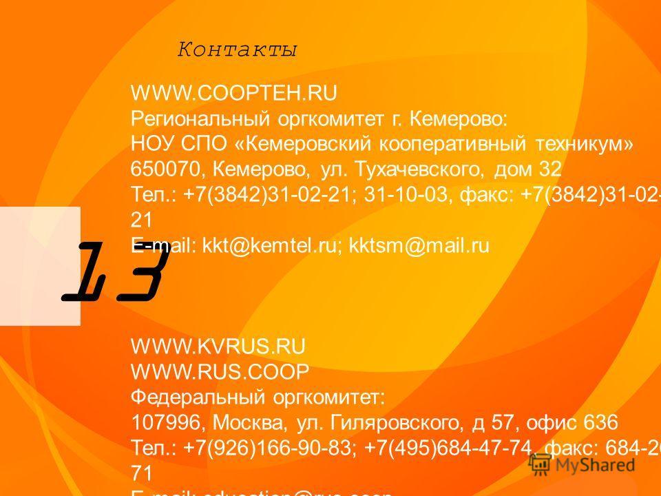 13 Контакты WWW.COOPTEH.RU Региональный оргкомитет г. Кемерово: НОУ СПО «Кемеровский кооперативный техникум» 650070, Кемерово, ул. Тухачевского, дом 32 Тел.: +7(3842)31-02-21; 31-10-03, факс: +7(3842)31-02- 21 E-mail: kkt@kemtel.ru; kktsm@mail.ru WWW
