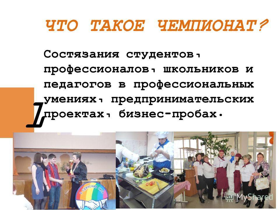 ЧТО ТАКОЕ ЧЕМПИОНАТ? Состязания студентов, профессионалов, школьников и педагогов в профессиональных умениях, предпринимательских проектах, бизнес-пробах. 1