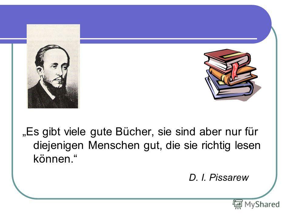 Es gibt viele gute Bücher, sie sind aber nur für diejenigen Menschen gut, die sie richtig lesen können. D. I. Pissarew