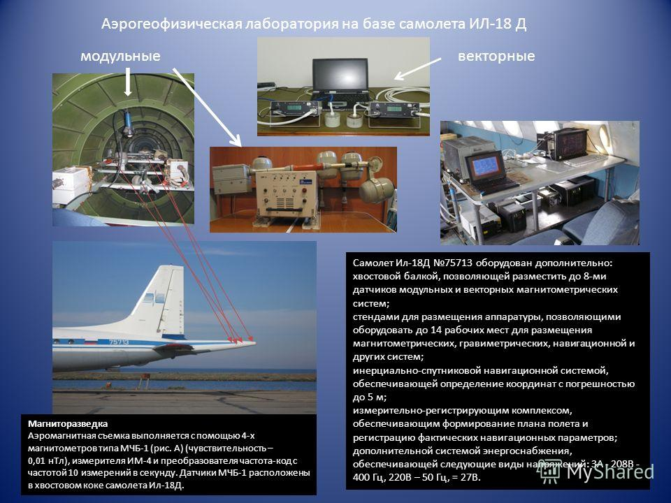 Магниторазведка Аэромагнитная съемка выполняется с помощью 4-х магнитометров типа МЧБ-1 (рис. А) (чувствительность – 0,01 нТл), измерителя ИМ-4 и преобразователя частота-код с частотой 10 измерений в секунду. Датчики МЧБ-1 расположены в хвостовом кок