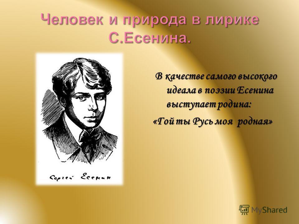 В качестве самого высокого идеала в поэзии Есенина выступает родина: В качестве самого высокого идеала в поэзии Есенина выступает родина: «Гой ты Русь моя родная»