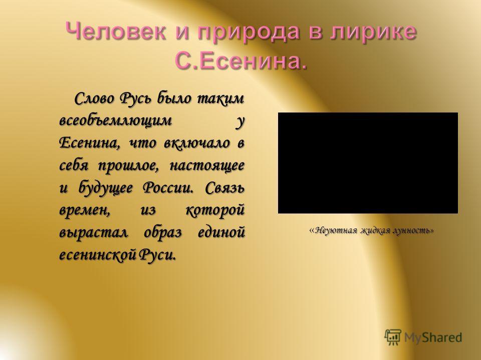 Слово Русь было таким всеобъемлющим у Есенина, что включало в себя прошлое, настоящее и будущее России. Связь времен, из которой вырастал образ единой есенинской Руси. Неуютная жидкая лунность» « Неуютная жидкая лунность»