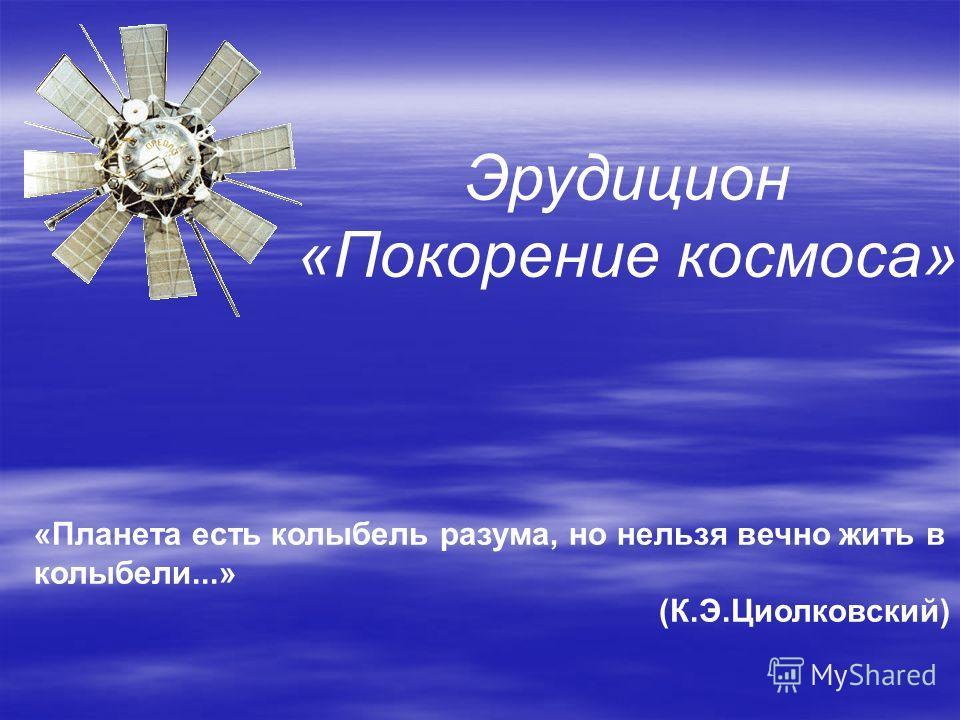 «Планета есть колыбель разума, но нельзя вечно жить в колыбели...» (К.Э.Циолковский) Эрудицион «Покорение космоса»