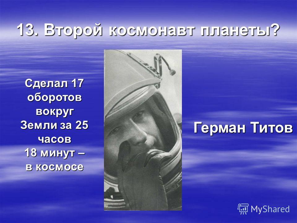 13. Второй космонавт планеты? Герман Титов Сделал 17 оборотов вокруг Земли за 25 часов 18 минут – в космосе