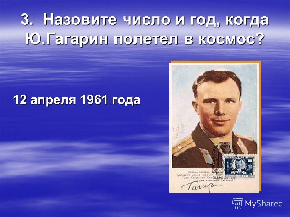 3. Назовите число и год, когда Ю.Гагарин полетел в космос? 12 апреля 1961 года