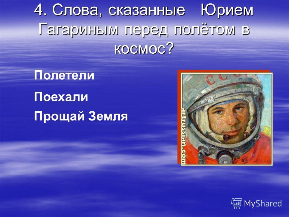 4. Слова, сказанные Юрием Гагариным перед полётом в космос? Полетели Поехали Прощай Земля
